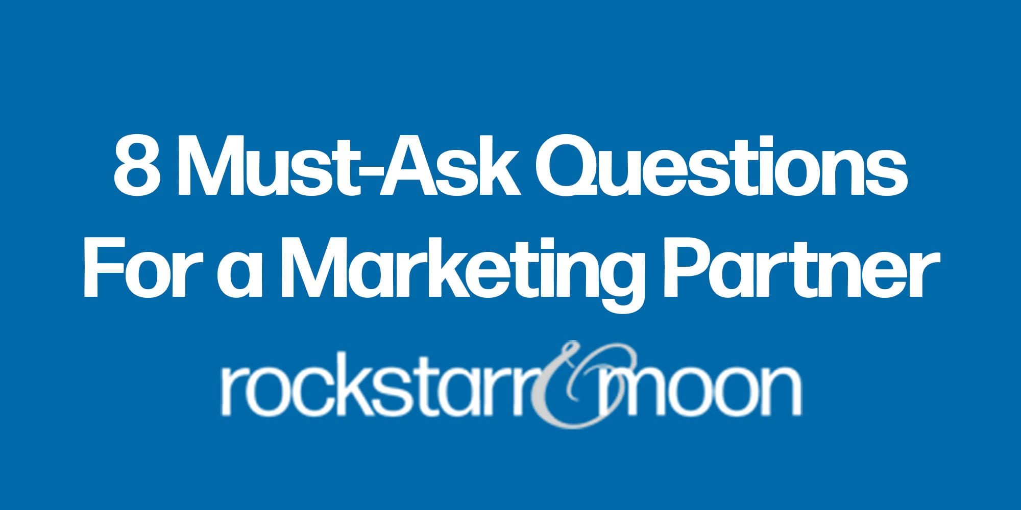 The Eight Must-Ask Questions When Hiring a Marketing Partner