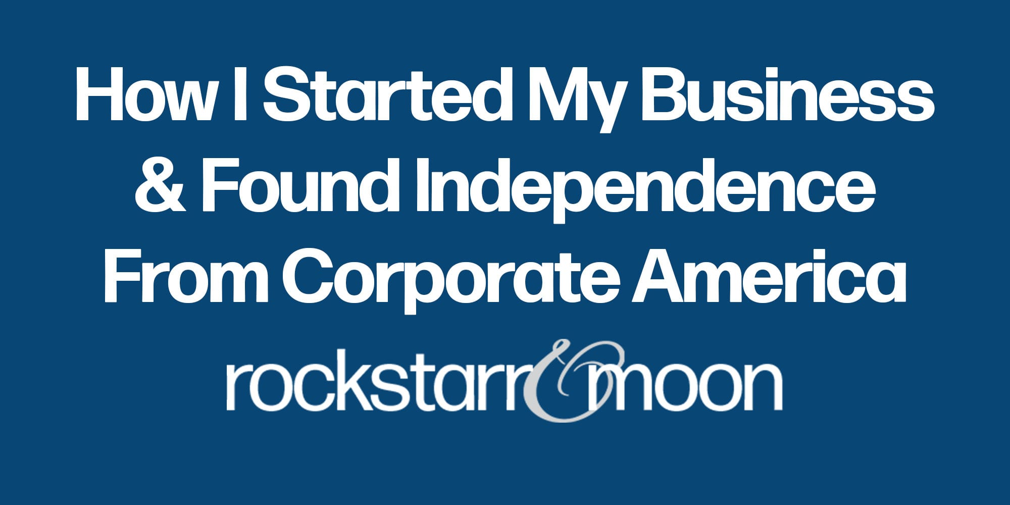 How I Started My Business and Found Independence From Corporate America