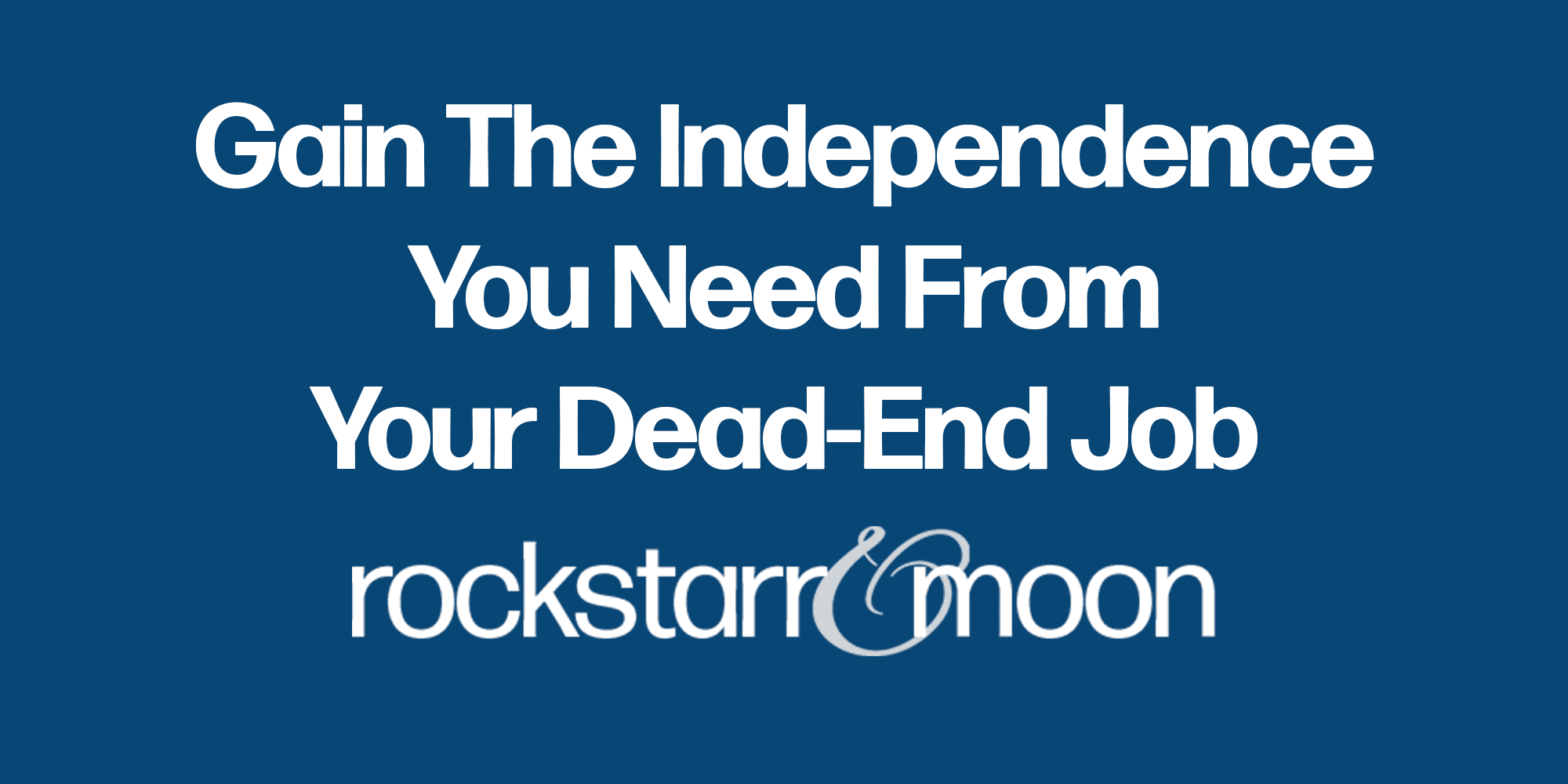 Gain The Independence You Need From Your Dead-End Job